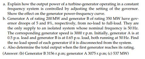 a. Explain how the output power of a turbine-generator operating in a constant frequency system is controlled by adjusting the setting of the governor. Show the effect on the generator power-frequency curve. b. Generator A of rating 200 MW and generator B of rating 350 MW have gov- ernor droops of 5 and 8%, respectively, from no-load to full-load. They are the only supply to an isolated system whose nominal frequency is 50 Hz. The corresponding generator speed is 3000 r.p.m. Initially, generator A is at 0.5 p.u. load and generator B is at 0.65 p.u. load, both running at 50 Hz. Find the no load speed of each generator if it is disconnected from the system. c. Also determine the total output when the first generator reaches its rating. (Answer: (b) Generator B 3156 r.p.m; generator A 3075 r.p.m; (c) 537 Mw)