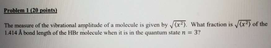 Problem 1(20 points) The measure of the vibrational amplitude of a molecule is given by x. What fraction is x2 of the 1.414 A bond length of the HBr molecule when it is in the quantum state n 3?