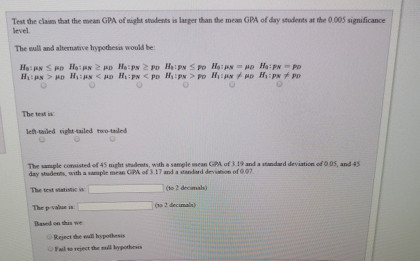 Test the claim that the mean GPA of night students is larger than the mean GPA of day students at the 0.005 significance level The null and alternative hypothesis would be: The test is: left-tailed right-tailed two-tailed The sample consisted of 45 night students, with a sample mean GPA of 3.19 and a standard deviation of 0 05, and 45 day students, with a sample mean GPA of 3.17 and a standard deviation of 0.07. (to 2 decimala) The test statistic is: The p-value is Based on this we: (to 2 decimals) OReject the null hypothesis Fail to reject the null hypothesis