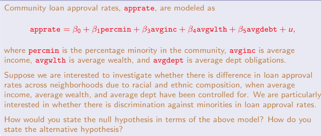 Community loan approval rates, apprate, are modeled as where percmin is the percentage minority in the community, avginc is average income, avgwlth is average wealth, and avgdept is average dept obligations Suppose we are interested to investigate whether there is difference in loan approval rates across neighborhoods due to racial and ethnic composition, when average income, average wealth, and average dept have been controlled for. We are particularly interested in whether there is discrimination against minorities in loan approval rates. How would you state the null hypothesis in terms of the above model? How do you state the alternative hypothesis?