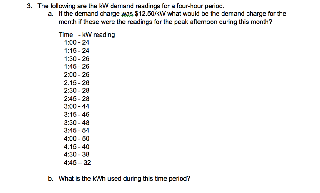 3. The following are the kW demand readings for a four-hour period. a. If the demand charge was $12.50/kW what would be the demand charge for the month if these were the readings for the peak afternoon during this month? Time - kW reading 1:00 - 24 1:15 -24 1:30 26 1:45 26 2:00 - 26 2:15 - 26 2:30 - 28 2:45 - 28 3:00-44 3:15 -46 3:30 -48 3:45 -54 4:00 -50 4:15 - 40 4:30 -38 4:45-32 b. What is the kWh used during this time period?