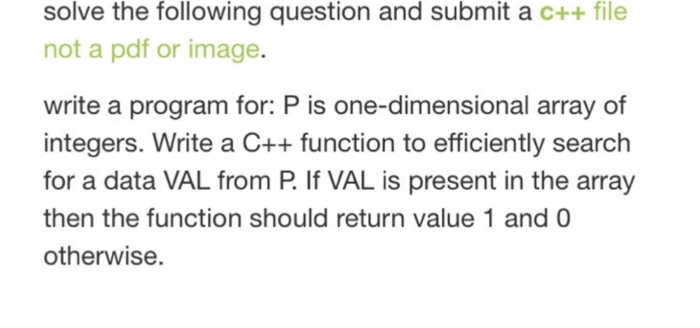 solve the following question and submit a c++ file not a pdf or image. write a program for: P is one-dimensional array of integers. Write a C++function to efficiently search for a data VAL from P. If VAL is present in the array then the function should return value 1 and 0 otherwise.