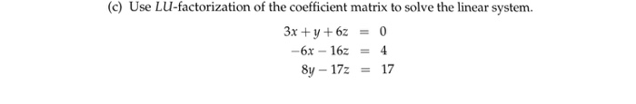 (c) Use LU-factorization of the coefficient matrix to solve the linear system 3x +y+62 = 0 -6x-162 = 4 8y-17: = 17