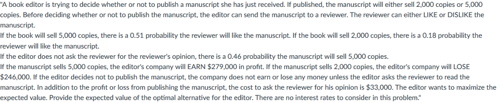 A book editor is trying to decide whether or not to publish a manuscript she has just received. If published, the manuscript will either sell 2,000 copies or 5,000 copies. Before deciding whether or not to publish the manuscript, the editor can send the manuscript to a reviewer. The reviewer can either LIKE or DISLIKE the manuscript. If the book will sell 5,000 copies, there is a 0.51 probability the reviewer will like the manuscript. If the book will sell 2,000 copies, there is a 0.18 probability the reviewer will like the manuscript. If the editor does not ask the reviewer for the reviewers opinion, there is a 0.46 probability the manuscript will sell 5,000 copies. If the manuscript sells 5,000 copies, the editors company will EARN $279,000 in profit. If the manuscript sells 2,000 copies, the editors company will LOSE $246,000. If the editor decides not to publish the manuscript, the company does not earn or lose any money unless the editor asks the reviewer to read the manuscript. In addition to the profit or loss from publishing the manuscript, the cost to ask the reviewer for his opinion is $33,000. The editor wants to maximize the expected value. Provide the expected value of the optimal alternative for the editor. There are no interest rates to consider in this problem.
