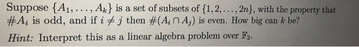 Suppose {A1,..., Ak is a set of subsets of (1,2,...,2n), with the property that #A, is odd, and if i j then #(A; nAg) is even. How big can k be? Hint: Interpret this as a linear algebra problem over F2