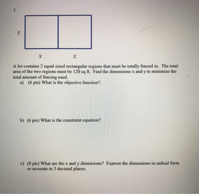 7. A lot contains 2 equal sized rectangular regions that must be totally fenced in. The total area of the two regions must be 120 sq ft. Find the dimensions x and y to minimize the total amount of fencing used. a) (6 pts) What is the objective function?. b) (6 pts) What is the constraint equation? e) (8 pts) What are the x and y dimensions? Express the dimensions in radical form or accurate to 3 decimal places.