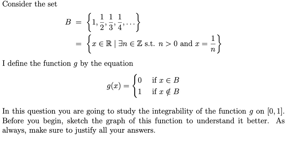 Consider the set 234 Tn I define the function g by the equation g(x) In this question you are going to study the integrability of the function g on [0,1] Before you begin, sketch the graph of this function to understand it better. As always, make sure to justify all your answers
