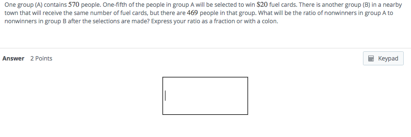 One group (A) contains 570 people. One-fifth of the people in group A will be selected to win $20 fuel cards. There is another group (B) in a nearby town that will receive the same number of fuel cards, but there are 469 people in that group. What will be the ratio of nonwinners in group A to nonwinners in group B after the selections are made? Express your ratio as a fraction or with a colon Answer 2 Points Keypad