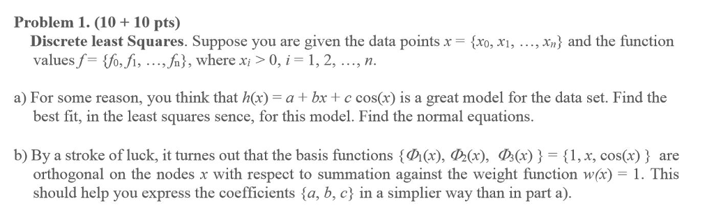 Problem 1. (10 10 pts) , xa) and the function Discrete least Squares. Suppose you are given the data points x = {xo, x, valuesf=狐fi, ,,h), where xi > 0, 1-1, 2, , n. a) For some reason, you think that h(x)--a + bx + c cos(x) 1s a great model for the data set. Find the best fit, in the least squares sence, for this model. Find the normal equations b) By a stroke of luck, it turnes out that the basis functions {の(x),の(x), d)(x) } = {1, x, cos(x) } are orthogonal on the nodes x with respect to summation against the weight function w(x) = 1 . This should help you express the coefficients {a, b, c} in a simpler way than in part a).