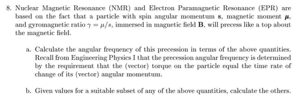 8. Nuclear Magnetic Resonance (NMR) and Electron Paramagnetic Resonance (EPR) are based on the fact that a particle with spin angular momentum s, magnetic moment μ, and gyromagnetic ratio γ-μ/s, immersed in magnetic field B, will precess like a top about the magnetic field. a. Calculate the angular frequency of this precession in terms of the above quantities Recall from Engineering Physics I that the precession angular frequency is determined by the requirement that the (vector) torque on the particle equal the time rate of change of its (vector) angular momentum. b. Given values for a suitable subset of any of the above quantities, calculate the others.