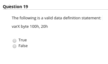 Question 19 The following is a valid data definition statement varX byte 100h, 20h O True O False