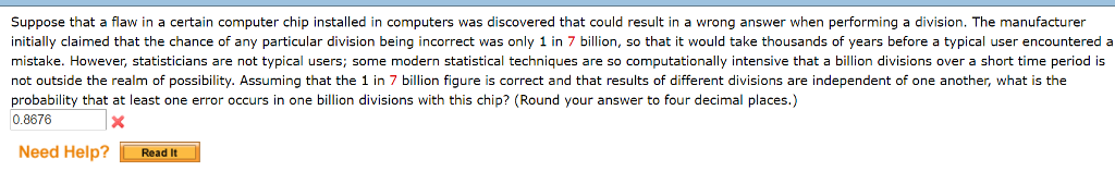 Suppose that a flaw in a certain computer chip installed in computers was discovered that could result in a wrong answer when performing a division. The manufacturer initially claimed that the chance of any particular division being incorrect was only 1 in 7 billion, so that it would take thousands of years before a typical user encountered a mistake. However, statisticians are not typical users; some modern statistical techniques are so computationally intensive that a billion divisions over a short time period is not outside the realm of possibility. Assuming that the 1 in 7 billion figure is correct and that results of different divisions are independent of one another, what is the probability that at least one error occurs in one billion divisions with this chip? (Round your answer to four decimal places.) 0.8676 Need Help? Read it