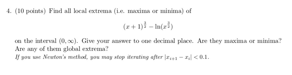 4. (10 points) Find all local extrema (i.e. maxima or minima) of r1)2 - In(r2 on the interval (0, oo). Give your answer to one decimal place. Are they maxima or minima? Are any of them global extrema? If you use Newtons method, you may stop iterating after ri0.1