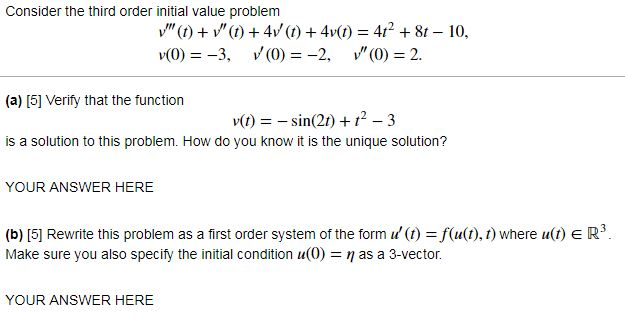 Consider the third order initial value problem v(0)-3, V(0-2 0)-2. (a) [5] Verify that the function v()in(21) 12 3 is a solution to this problem. How do you know it is the unique solution? YOUR ANSWER HERE (b) [5] Rewrite this problem as a first order system of the form 11() =f(a(t), t) where u(t) E R3 Make sure you also specify the initial condition (O) = η as a 3-vector YOUR ANSWER HERE