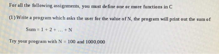 For all the following assignments, you must define one or more functions in C (1) Write a program which asks the user for the value of N, the program will print out the sum of Sum 1 + 2 + + N Try your program with N = 100 and 1000,000