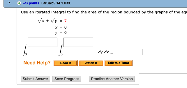 7. /3 points LarCalc9 14.1.039 Use an iterated integral to find the area of the region bounded by the graphs of the equ YO dy dx Need Help?Read It Watch It Talk to a Tutor Submit Answer Save Progress Practice Another Version