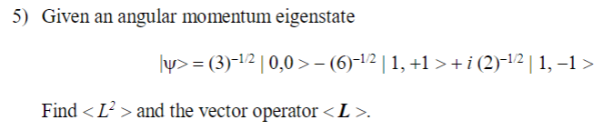 5) Given an angular momentum eigenstate 3)-1210,0 (6-121,+1i (2)-12|1, -1> Find <「> and the vector operator < L >.