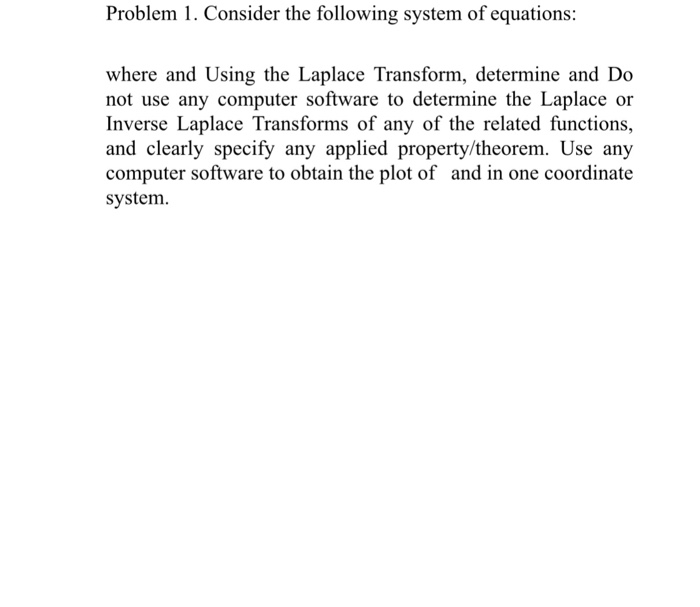 Problem 1. Consider the following system of equations: where and Using the Laplace Transform, determine and Do not use any computer software to determine the Laplace or Inverse Laplace Transforms of any of the related functions, computer software to obtain the plot of and in one coordinate system