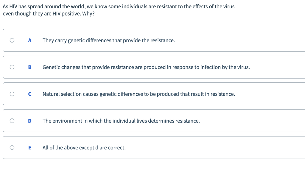 As HIV has spread around the world, we know some individuals are resistant to the effects of the virus even though they are HIV positive. Why? O A They carry genetic differences that provide the resistance. O B Genetic changes that provide resistance are produced in response to infection by the virus OCNatural selection causes genetic differences to be produced that result in resistance. O D The environment in which the individual lives determines resistance. OEAll of the above except d are correct.