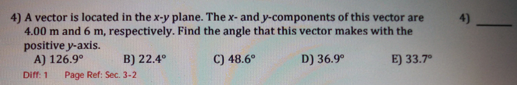 4) A vector is located in the x-y plane. The x- and y-components of this vector are 4) 4.00 m and 6 m, respectively. Find the angle that this vector makes with the positive y-axis. A) 126.9° Diff. 1 Page Ref: Sec. 3-2 B) 22.4° C) 48.6° D) 36.9° E) 33.7o