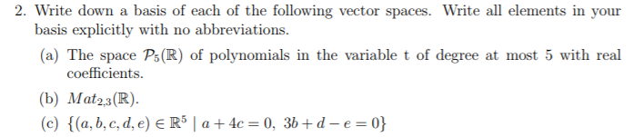 2. Write down a basis of each of the following vector spaces. Write all elements in your basis explicitly with no abbreviations. (a) The space Ps(R) of polynomials in the variable t of degree at most 5 with real coefficients (b) Mat23(R) (c) {(a,b,c,d,e) Rs 1 a + 4c#A 3b + d-e-0)