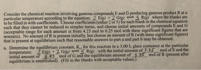 Consider the chemical reaction involving gaseous compounds E and G producing gaseous product R at a particular temperature according to the equation: 2 Eg) + 2Gg5 Rg) where the blanks are to be filled in with coefficients. Choose coefficients (either 2 or 5) for each blank in the chemical equation such that they cannot be reduced to simpler terms, and choose initial amounts of compounds E and G (acceptable range for each amount is from 4.25 mol to 6.25 mol with three significant figures that are nonzero). No amount of R is present initially, but choose an amount of R (with three significant figures) that is present at equilibrium such that reasonable answers to part a and part b may be obtained. a. Determine the equilibrium constant, K, for this reaction in a 3.00 L glass container at the particular temperature: 2E(g)+2G(g)근 5R(g) with the initial amount of 5.25 mol ofE and the initial amount of .45 mol of G and the equilibrium amount of 5.35 mol of R (present after equilibrium is established). (Fill in the blanks with acceptable values.)