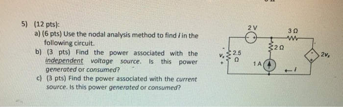 5) (12 pts): 2 V a) (6 pts) Use the nodal analysis method to find i in the 3 2 following circuit b) (3 pts) Find the power associated with the25 independent voltage source. Is this power generated or consumed? c) (3 pts) Find the power associated with the current source. Is this power generated or consumed?