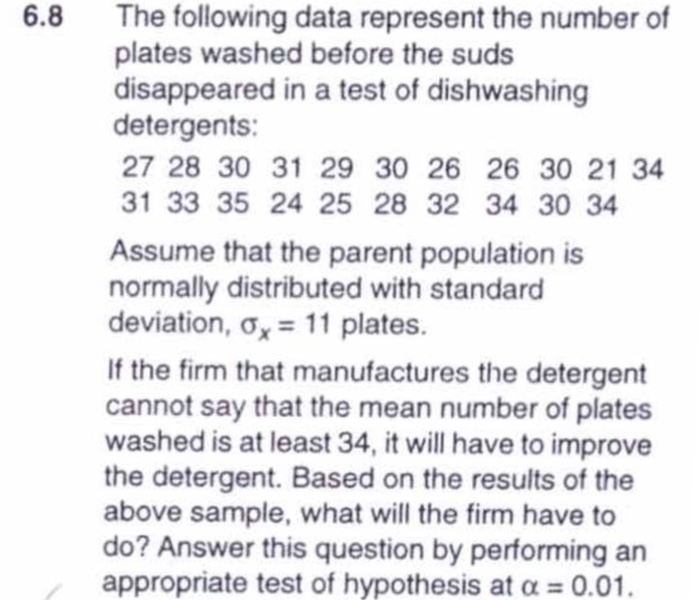 6.8 The following data represent the number of plates washed before the suds disappeared in a test of dishwashing detergents: 27 28 30 31 29 30 26 26 30 21 34 31 33 35 24 25 28 32 34 30 34 Assume that the parent population is normally distributed with standard deviation, ơ,-11 plates. If the firm that manufactures the detergent cannot say that the mean number of plates washed is at least 34, it will have to improve the detergent. Based on the results of the above sample, what will the firm have to do? Answer this question by performing an appropriate test of hypothesis at a 0.01.