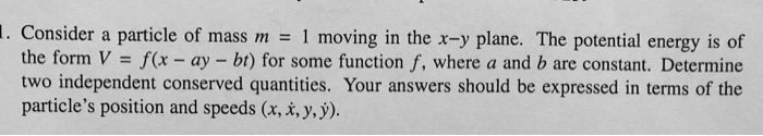 . Consider a particle of mass m 1 moving in the x-y plane. The potential energy is of the form V f(x ay - bt) for some function f, where a and b are constant. Determine two independent conserved quantities. Your answers should be expressed in terms of the particles position and speeds (x, x, y,y)