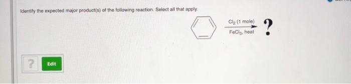 dentify the expected major product(s) of the following reaction. Select all that apply Cl2 (1 mole) FeCla, heat Edit