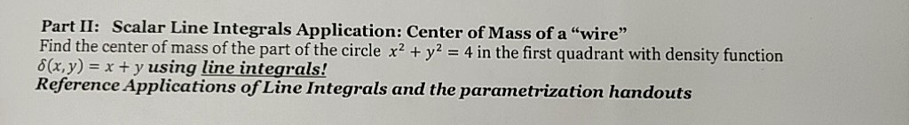Part II: Scalar Line Integrals Application: Center of Mass of a wire Find the center of mass of the part of the circle x2 + y-4 in the first quadrant with density function 6(x,y)x t y using line integrals! Reference Applications of Line Integrals and the parametrization handouts