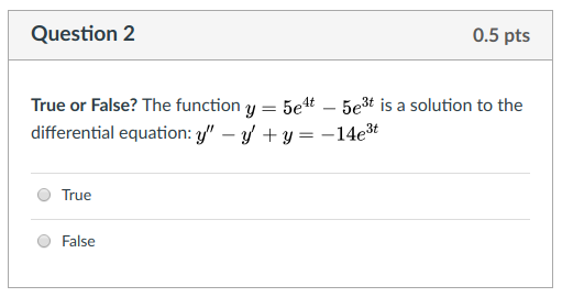 Question 2 0.5 pts True or False? The function y 5e4t-5e3t is a solution to the differential equation: y -yty- -14e* True False
