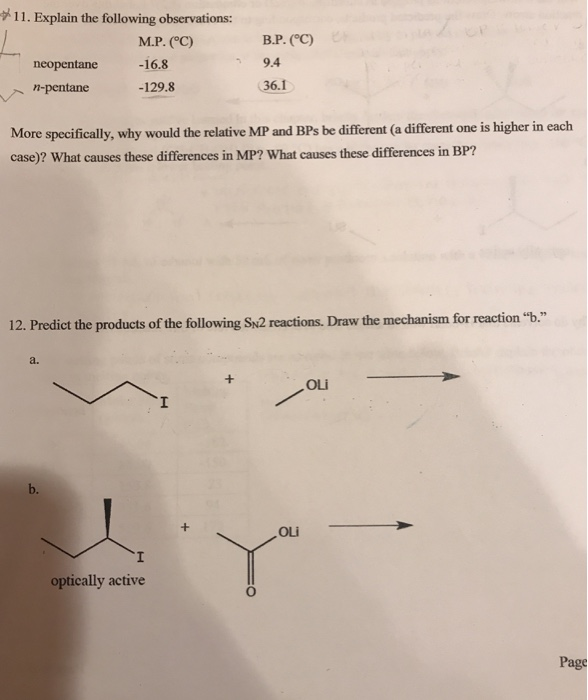11. Explain the following observations: М.Р. (C) -16.8 -129.8 В.Р. (oC) 9.4 36.1 neopentane pentane More specifically, why would the relative MP and BPs be different (a different one is higher in each case)? What causes these differences in MP? What causes these differences in BP? 12. Predict the products of the following Sn2 reactions. Draw the mechanism for reaction b. a. b. optically active Page