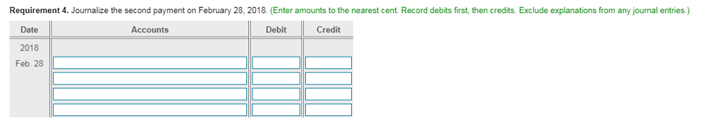 Requirement 4. Journalize the second payment on February 28, 2018. (Enter amounts to the nearest cent. Record debits first, then credits. Exclude explanations from any journal entries.) Date 2018 Feb. 28 Accounts Debit Credit
