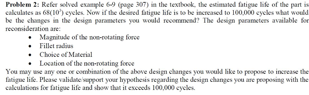 Problem 2: Refer solved example 6-9 (page 307) in the textbook, the estimated fatigue life of the part is calculates as 68(10) cycles. Now if the desired fatigue life is to be increased to 100,000 cycles what would be the changes in the design parameters you would recommend? The design parameters available for reconsideration are: Magnitude of the non-rotating force Fillet radius Choice of Material Location of the non-rotating force . . . You may use any one or combination of the above design changes you would like to propose to increase the fatigue life. Please validate/support your hypothesis regarding the design changes you are proposing with the calculations for fatigue life and show that it exceeds 100,000 cycles.