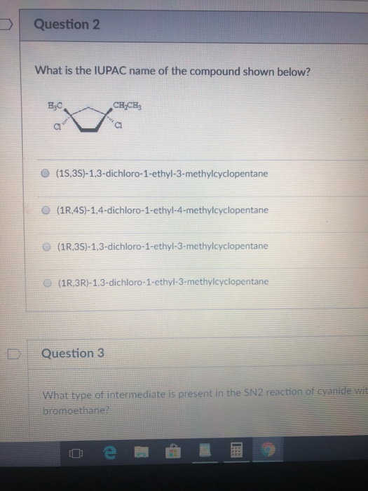 Question 2 What is the IUPAC name of the compound shown below? BC Cl (1S,35)-1.3-dichloro-1-ethyl-3-methylcyclopentane e (1R,4S)-1,4-dichloro-1-ethyl-4-methylcyclopentane (1R,3S)-1,3-dichloro-1-ethyl-3-methylcyclopentane (1R,3R)-1,3-dichloro-1-cthyl-3-methylcyclopentane DIE Question 3 What type of intermediate is present in the SN2 reaction of cyanide wit bromoethane?