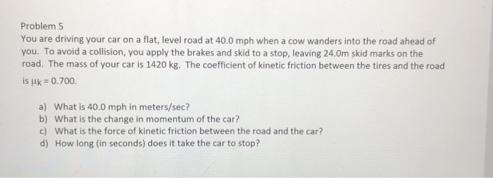 Problem 5 You Are Driving Your Car On A Flat Level Road At 40 0 Mph
