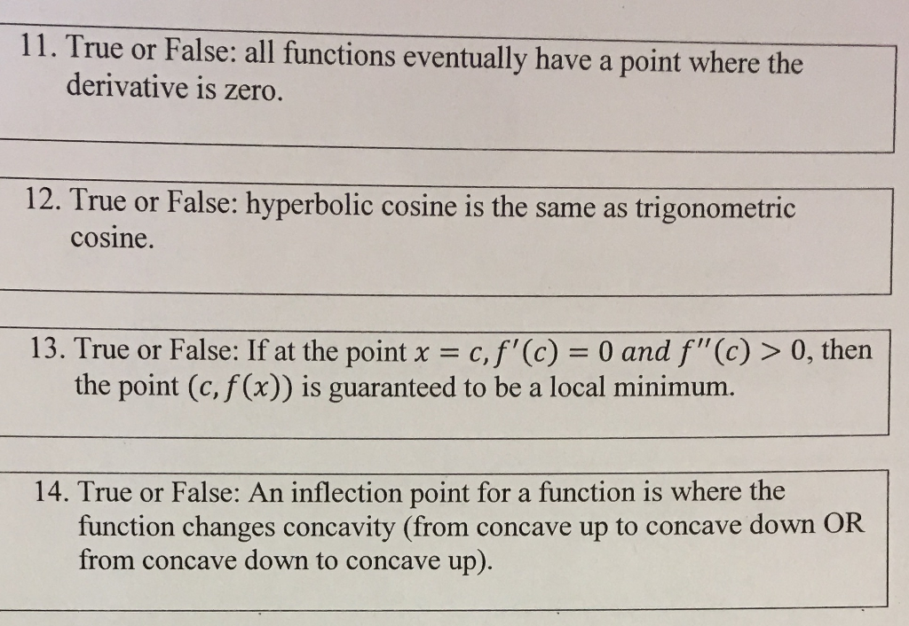 11. True or False: all functions eventually have a point where the derivative is zero. 12. True or False: hyperbolic cosine is the same as trigonometric cosine. 13. True or False: If at the point -c,f (c) 0 and f(c) > 0, then the point (c, f (x)) is guaranteed to be a local minimum. 14. True or False: An inflection point for a function is where the from concave down to concave up).
