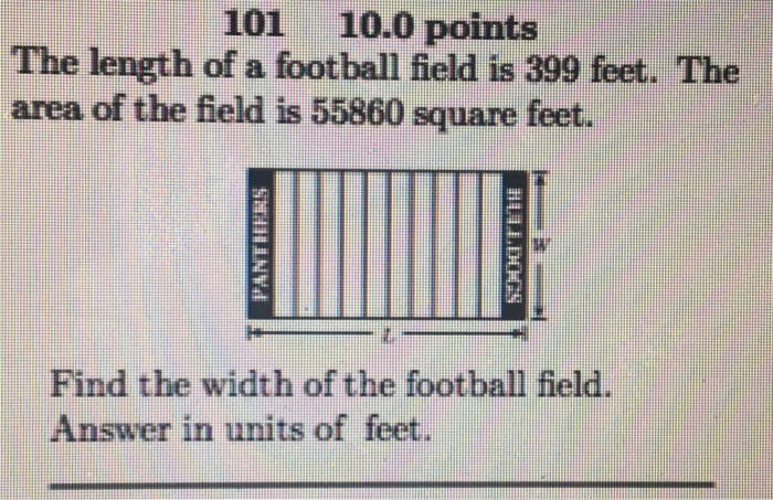 101 10.0 points The length of a football field is 399 feet. The area of the field is 55860 square feet. q: Find the width of the football field Answer in units of feet
