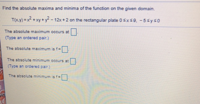 Find the absolute maxima and minima of the function on the given domain. T(xy)=x2 + xy + y2-12x+2 on the rectangular plate 05x 9, -5Sys0 The absolute maximum occurs at Type an ordered pair.) The absolute maximum is f The absolute minimum ocours at Type an ordered pair.) The absolute minimum s f=「1.