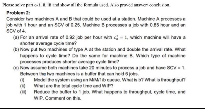 Please solve part c- i, ii, ii and show all the formula used. Also proved answer/ conclusion Problem 2 Consider two machines A and B that could be used at a station. Machine A processes a job with 1 hour and an SCV of 0.25. Machine B processes a job with 0.85 hour and an SCV of 4 (a) For an arrival rate of 0.92 job per hour with ca 1, which machine will have a shorter average cycle time? (b) Now put two machines of type A at the station and double the arrival rate. What happens to cycle time? Do the same for machine B. Which type of machine processes produces shorter average cycle time? (c) Now assume both machines take 20 minutes to process a job and have SCV 1 Between the two machines is a buffer that can hold 6 jobs (i Model the system using an M/M/1/b queue. What is b? What is throughput? (i) What are the total cycle time and WIP? (iii) Reduce the buffer to 1 job. What happens to throughput, cycle time, and WIP. Comment on this