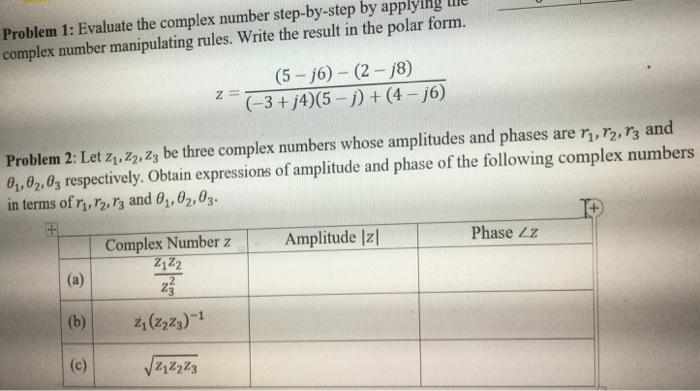 Problem 1: Evaluate the complex number step-by-step by applying complex number manipulating rules. Write the result in the polar form. (5-j6) (2-j8) (3 +j4)(5- (4-j6) Problem 2: Let z,z2,zz be three complex numbers whose amplitudes and phases are r, r2, r3 and 0,02,03 respectively. Obtain expressions of amplitude and phase of the following complex numbers in terms ofn, r2-r3 and θǐ,02,03. Complex Number zA Amplitude Iz1 Phase Zz Z122 (b) 21(223)1