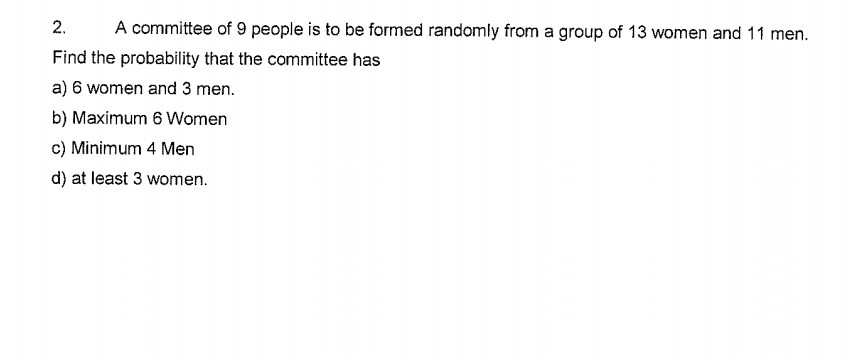 2. A committee of 9 people is to be formed randomly from a group of 13 women and 11 men. Find the probability that the committee has a) 6 women and 3 men. b) Maximum 6 Women c) Minimum 4 Men d) at least 3 women.