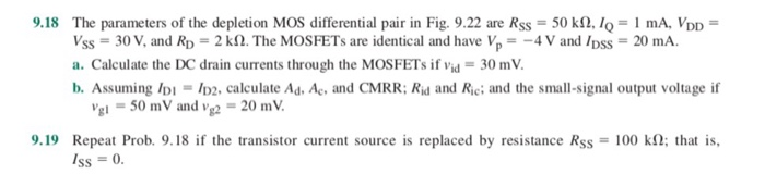 9,18 The parameters of the depletion MOS differential pair in Fig. 9.22 are Rss = 50 kQ, IQ = mA, VDD = vss = 30 V, and RD = 2 kn. The MOSFETs are identical and have V,--4 V and /DSS = 20 mA. a. Calculate the DC drain currents through the MOSFETs if vid = 30 mV. b. Assuming IDi ID2. calculate Ad. Ac, and CMRR; Rid and Rie; and the small-signal output voltage if Vgl = 50mV and vg2-20 mW. 9.19 Repeat Prob. 9.18 if the transistor current source is replaced by resistance Rss 100 kQ; that is, Iss = 0.