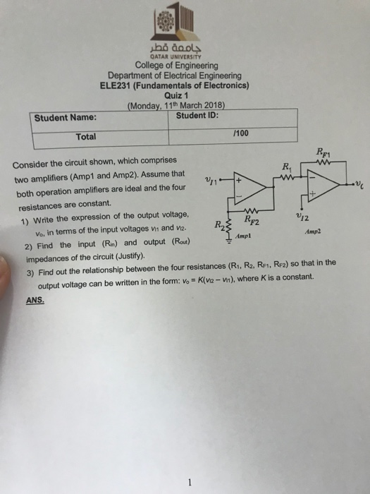 QATAR UNIVERSITY College of Engineering Department of Electrical Engineering ELE231 (Fundamentals of Electronics) Quiz 1 (Monday, 11th March 2018) Student Name: Student ID: Total /100 Consider the circuit shown, which comprises RF1 two amplifiers (Amp1 and Amp2). Assume that both operation amplifiers are ideal and the four resistances are constant. 1) Write the expression of the output voltage, Rp2 Vo, in terms of the input voltages vi and v2. R23 P2 2) Find the input (Rn) and output (Rout) impedances of the circuit (Justify). 3) Find out the relationship between the four resistances (R·Ra RF1, RF2) so that in the Amp2 Ampl output voltage can be written in the form: vo K(v2-W), where K is a constant. ANS.