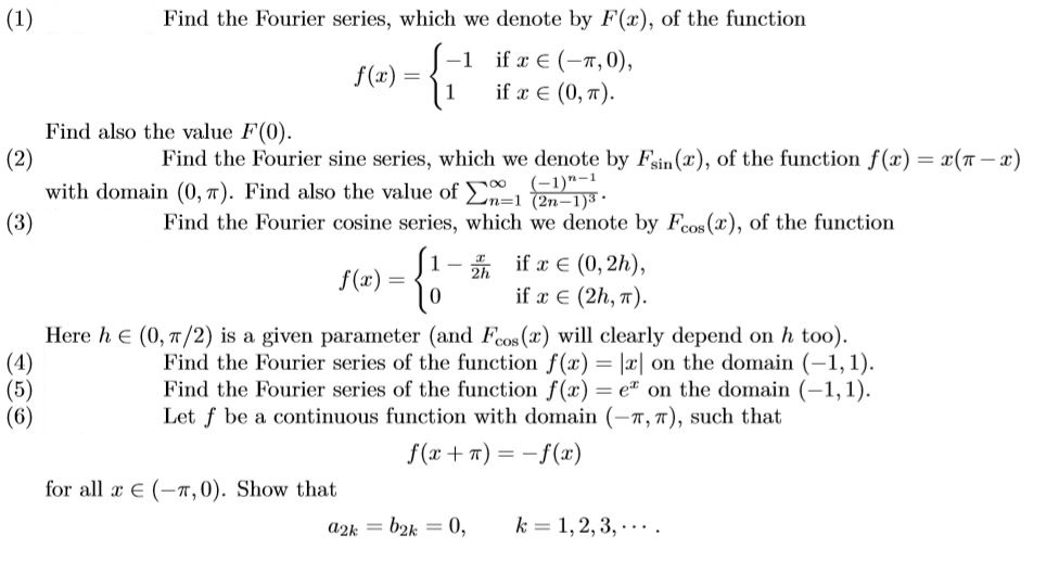 Find the Fourier series, which we denote by F(x), of the function -1 1 ifzE(-π,0), if x (0,7) f (x) = Find also the value F(0) Find the Fourier sine series, which we denote by sin (r), of the function (z) 2(π with domain (0,7). Find also the value of Σ n-l (2n-1) 1 (2 Find the Fourier cosine series, which we denote by Feos(x), of the function 0 if x E (2h, π). Here h E (0, π/2) is a given paraneter (and Ros(x) will clearly depend on h too) Find the Fourier series of the function f(x) on the domain (-1,1) Find the Fourier series of the function f(x)-e on the domain (-1,1) Let f be a continuous function with domian (-π, π), such that f(x + π)--f(x) for all x E (-π,0). Show that a2k b2k0, k 1,2,3,..-
