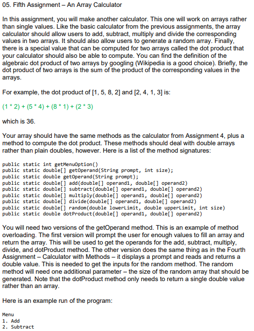 05. Fifth Assignment - An Array Calculator In this assignment, you will make another calculator. This one will work on arrays rather than single values. Like the basic calculator from the previous assignments, the array calculator should allow users to add, subtract, multiply and divide the corresponding values in two arrays. It should also allow users to generate a random array. Finally there is a special value that can be computed for two arrays called the dot product that your calculator should also be able to compute. You can find the definition of the algebraic dot product of two arrays by googling (Wikipedia is a good choice). Briefly, the dot product of two arrays is the sum of the product of the corresponding values in the For example, the dot product of [1, 5, 8, 2] and [2, 4, 1, 3] is (1 2) + (5 4)(8 1+(2 3) which is 36 Your array should have the same methods as the calculator from Assignment 4, plus a method to compute the dot product. These methods should deal with double arrays rather than plain doubles, however. Here is a list of the method signatures public static int getMenuoption() public static double[] getOperand(String prompt, int size); public static double getoperand(String prompt); public static double[] add (double] operandl, double] operand2) public static double] subtract(double[] operand1, doublel] operand2) public static double[] multiply (double] operandl, double[] operand2) public static double[] divide (doublel] operand1, double] operand2) public static double] random (double lowerLimit, double upperLimit, int size) public static double dotProduct(double[] operand1, doublel] operand2) You will need two versions of the getOperand method. This is an example of method overloading. The first version will prompt the user for enough values to fill an array and return the array. This will be used to get the operands for the add, subtract, multiply divide, and dotProduct method. The other version does the same thing as in the Fourth Assignment