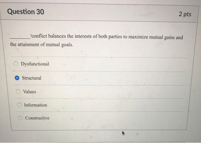 Question 30 2 pts conflict balances the interests of both parties to maximize mutual gains and the attainment of mutual goals. O Dysfunctional O Structural O Values Information Constructive