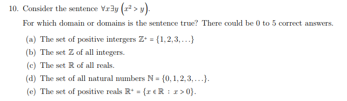 10. Consider the sentence Vr3y(> ) For which domain or domains is the sentence true? There could be 0 to 5 correct answers (a) The set of positive intergers Z 1,2,3,...) (b) The set Z of all integers. (c) The set R of all reals. (d) The set of all natural numbers N 0,1,2,3,..). (e) The set of positive reals R+(reR : r>0 TER