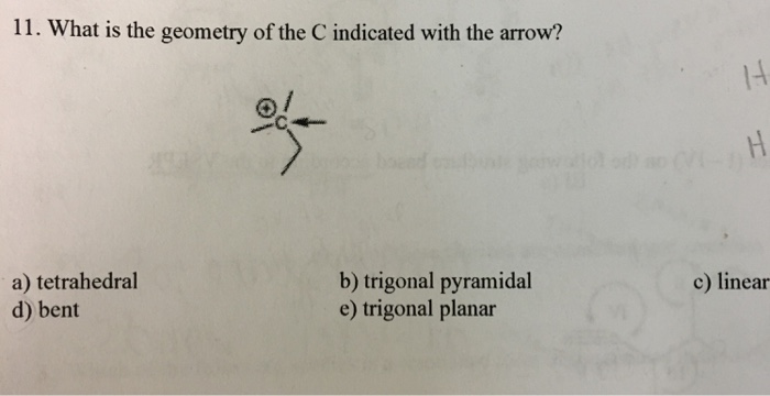 11. What is the geometry of the C indicated with the arrow? 14 o/ a) tetrahedral d) bent b) trigonal pyramidal e) trigonal planar c) linear